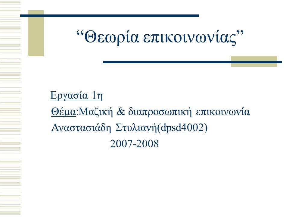 """""""Θεωρία επικοινωνίας"""" Εργασία 1η Θέμα:Μαζική & διαπροσωπική επικοινωνία Αναστασιάδη Στυλιανή(dpsd4002) 2007-2008"""