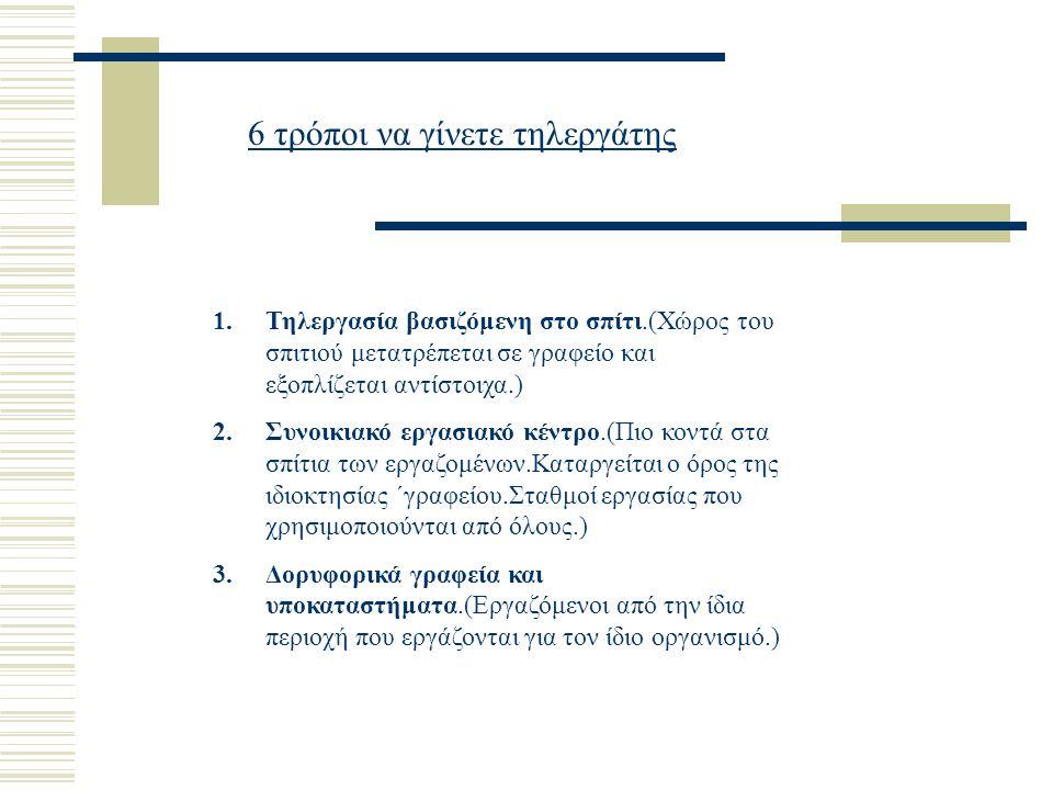 6 τρόποι να γίνετε τηλεργάτης 1.Τηλεργασία βασιζόμενη στο σπίτι.(Χώρος του σπιτιού μετατρέπεται σε γραφείο και εξοπλίζεται αντίστοιχα.) 2.Συνοικιακό εργασιακό κέντρο.(Πιο κοντά στα σπίτια των εργαζομένων.Καταργείται ο όρος της ιδιοκτησίας ΄γραφείου.Σταθμοί εργασίας που χρησιμοποιούνται από όλους.) 3.Δορυφορικά γραφεία και υποκαταστήματα.(Εργαζόμενοι από την ίδια περιοχή που εργάζονται για τον ίδιο οργανισμό.)