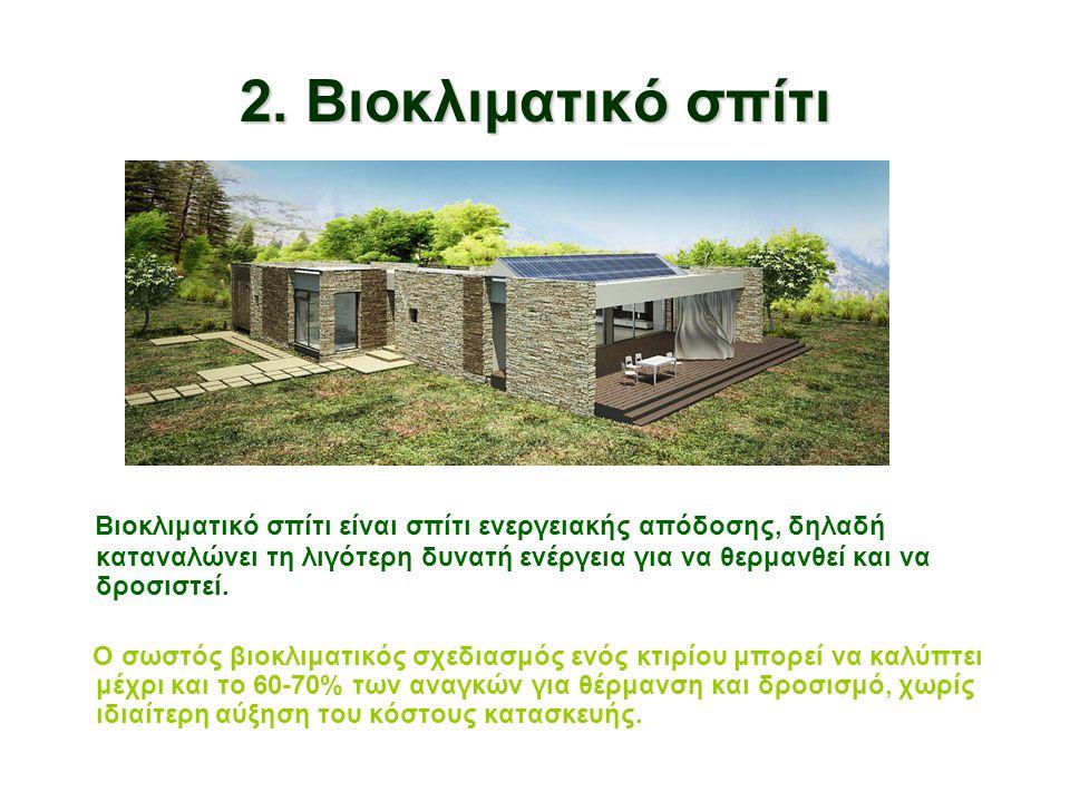 2. Βιοκλιματικό σπίτι Βιοκλιματικό σπίτι είναι σπίτι ενεργειακής απόδοσης, δηλαδή καταναλώνει τη λιγότερη δυνατή ενέργεια για να θερμανθεί και να δροσ
