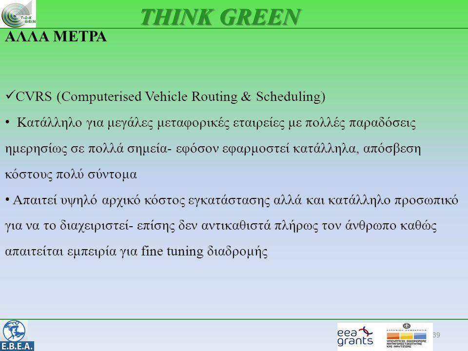 39 THINK GREEN ΑΛΛΑ ΜΕΤΡΑ  CVRS (Computerised Vehicle Routing & Scheduling) • Κατάλληλο για μεγάλες μεταφορικές εταιρείες με πολλές παραδόσεις ημερησίως σε πολλά σημεία- εφόσον εφαρμοστεί κατάλληλα, απόσβεση κόστους πολύ σύντομα • Απαιτεί υψηλό αρχικό κόστος εγκατάστασης αλλά και κατάλληλο προσωπικό για να το διαχειριστεί- επίσης δεν αντικαθιστά πλήρως τον άνθρωπο καθώς απαιτείται εμπειρία για fine tuning διαδρομής