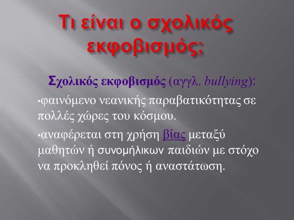 Σ χολικός εκφοβισμός ( αγγλ. bullying ) : • φαινόμενο νεανικής παραβατικότητας σε πολλές χώρες του κόσμου. • αναφέρεται στη χρήση βίας μεταξύ μαθητών