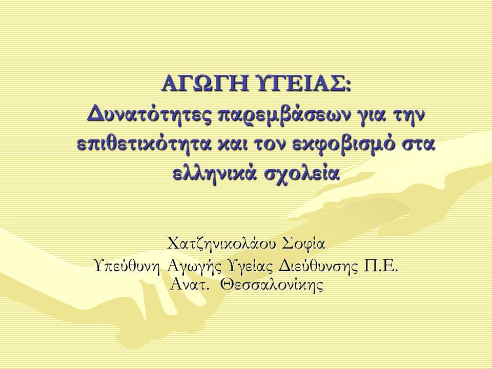 ΑΓΩΓΗ ΥΓΕΙΑΣ: Δυνατότητες παρεμβάσεων για την επιθετικότητα και τον εκφοβισμό στα ελληνικά σχολεία Xατζηνικολάου Σοφία Υπεύθυνη Αγωγής Υγείας Διεύθυνσ