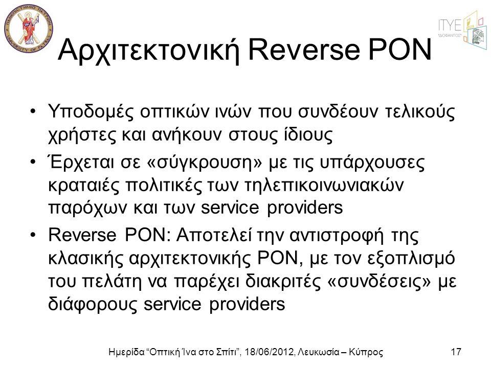 """Ημερίδα """"Οπτική Ίνα στο Σπίτι"""", 18/06/2012, Λευκωσία – Κύπρος17 Αρχιτεκτονική Reverse PON •Υποδομές οπτικών ινών που συνδέουν τελικούς χρήστες και ανή"""