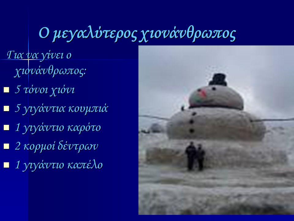 Ο μεγαλύτερος χιονάνθρωπος Για να γίνει ο χιονάνθρωπος: 5555 τόνοι χιόνι 5555 γιγάντια κουμπιά 1111 γιγάντιο καρότο 2222 κορμοί δέντρων 1111 γιγάντιο καπέλο