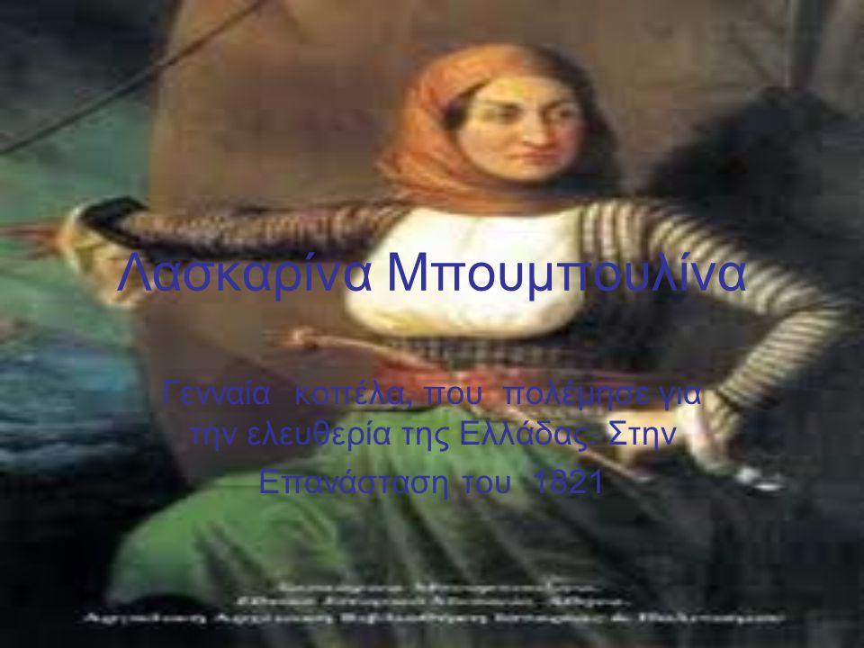 Λασκαρίνα Μπουμπουλίνα Γενναία κοπέλα, που πολέμησε για την ελευθερία της Ελλάδας.