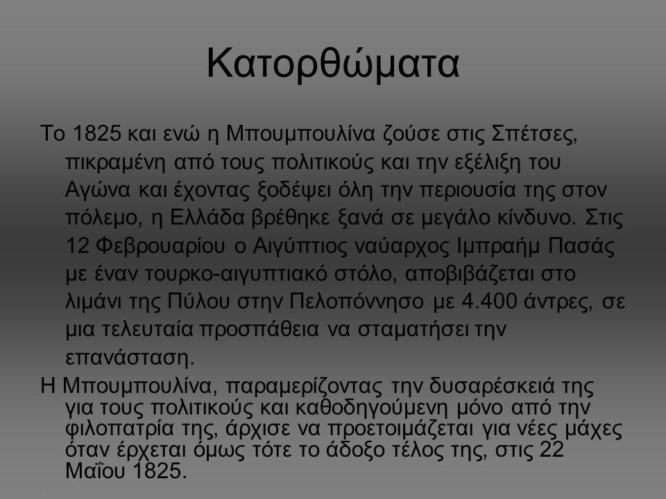 Κατορθώματα Το 1825 και ενώ η Μπουμπουλίνα ζούσε στις Σπέτσες, πικραμένη από τους πολιτικούς και την εξέλιξη του Αγώνα και έχοντας ξοδέψει όλη την περιουσία της στον πόλεμο, η Ελλάδα βρέθηκε ξανά σε μεγάλο κίνδυνο.