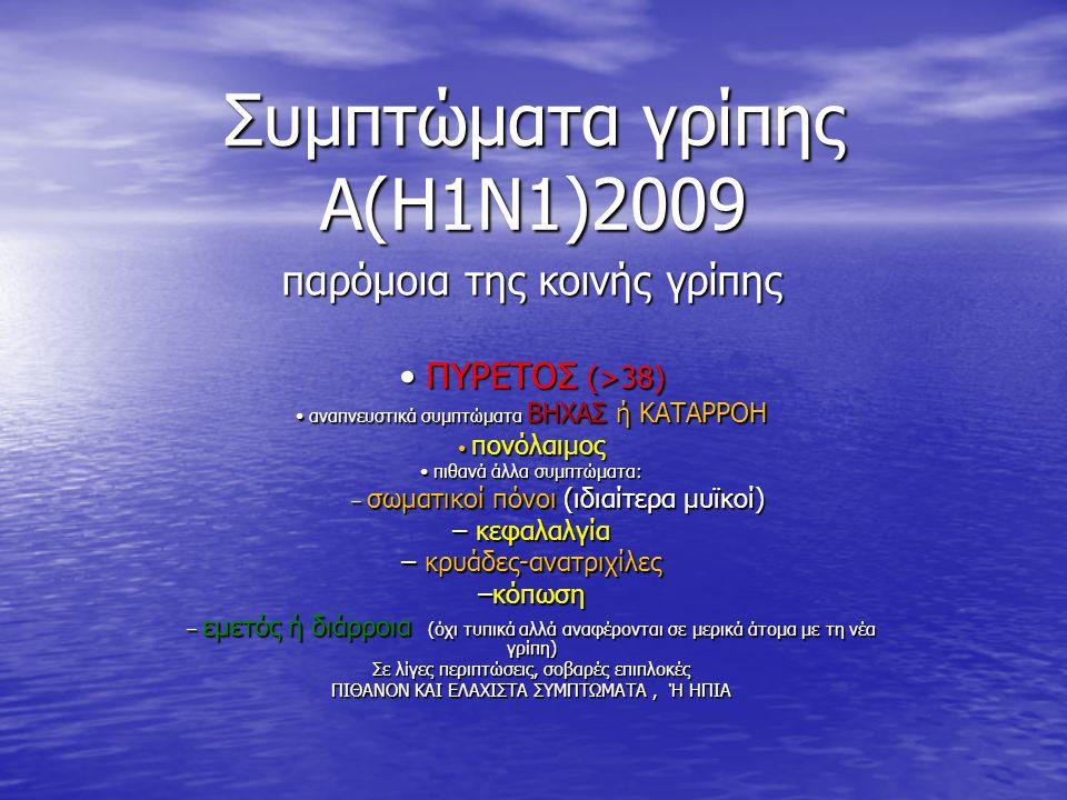 Συμπτώματα γρίπης A(H1N1)2009 παρόμοια της κοινής γρίπης • ΠΥΡΕΤΟΣ (>38) • αναπνευστικά συμπτώματα ΒΗΧΑΣ ή ΚΑΤΑΡΡΟΗ • πονόλαιμος • πιθανά άλλα συμπτώμ