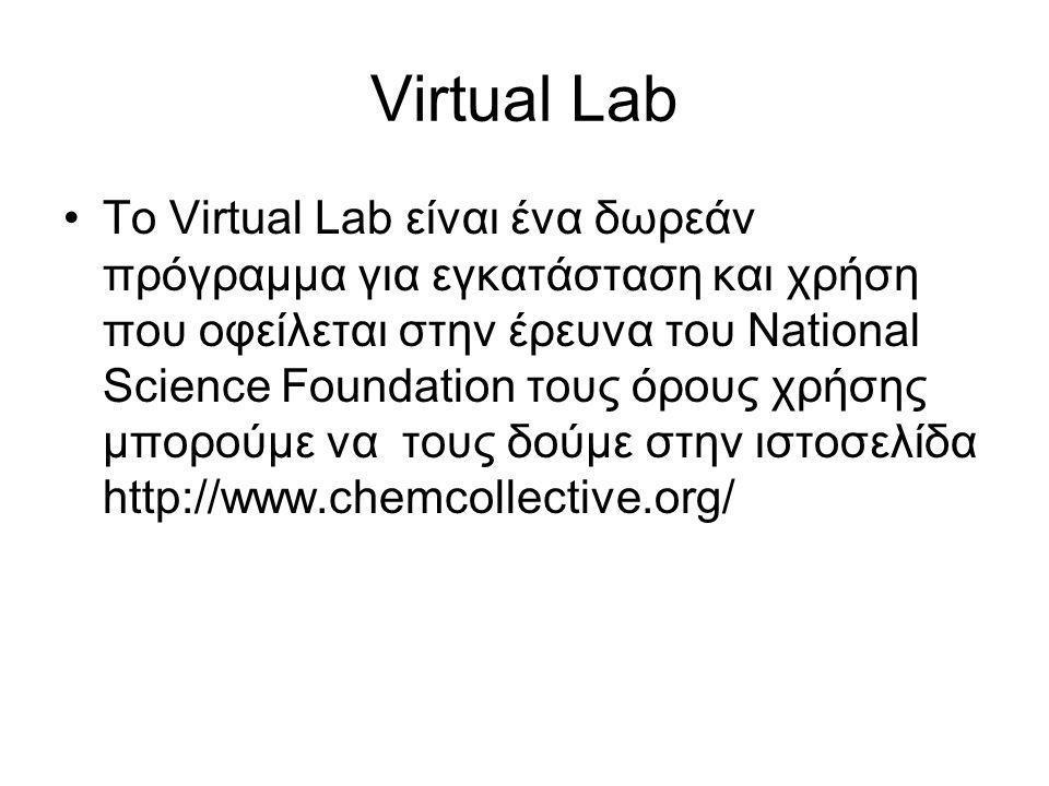 Virtual Lab •Το Virtual Lab είναι ένα δωρεάν πρόγραμμα για εγκατάσταση και χρήση που οφείλεται στην έρευνα του National Science Foundation τους όρους χρήσης μπορούμε να τους δούμε στην ιστοσελίδα http://www.chemcollective.org/