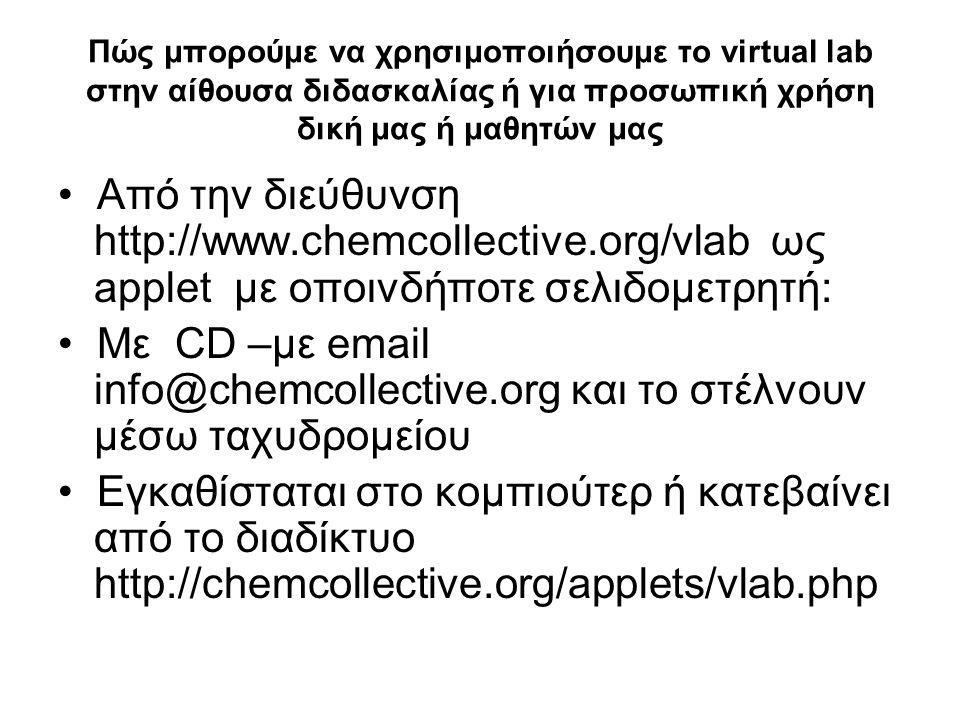 Πώς μπορούμε να χρησιμοποιήσουμε το virtual lab στην αίθουσα διδασκαλίας ή για προσωπική χρήση δική μας ή μαθητών μας • Από την διεύθυνση http://www.chemcollective.org/vlab ως applet με οποινδήποτε σελιδομετρητή: • Με CD –με email info@chemcollective.org και το στέλνουν μέσω ταχυδρομείου • Εγκαθίσταται στο κομπιούτερ ή κατεβαίνει από το διαδίκτυο http://chemcollective.org/applets/vlab.php