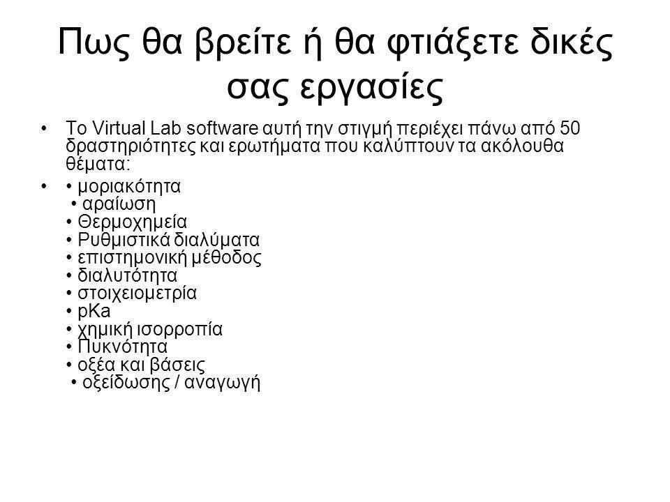 Πως θα βρείτε ή θα φτιάξετε δικές σας εργασίες •Το Virtual Lab software αυτή την στιγμή περιέχει πάνω από 50 δραστηριότητες και ερωτήματα που καλύπτουν τα ακόλουθα θέματα: •• μοριακότητα • αραίωση • Θερμοχημεία • Ρυθμιστικά διαλύματα • επιστημονική μέθοδος • διαλυτότητα • στοιχειομετρία • pKa • χημική ισορροπία • Πυκνότητα • οξέα και βάσεις • οξείδωσης / αναγωγή