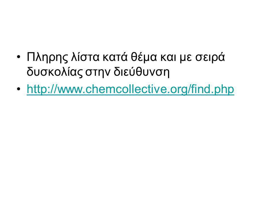 •Πληρης λίστα κατά θέμα και με σειρά δυσκολίας στην διεύθυνση •http://www.chemcollective.org/find.phphttp://www.chemcollective.org/find.php