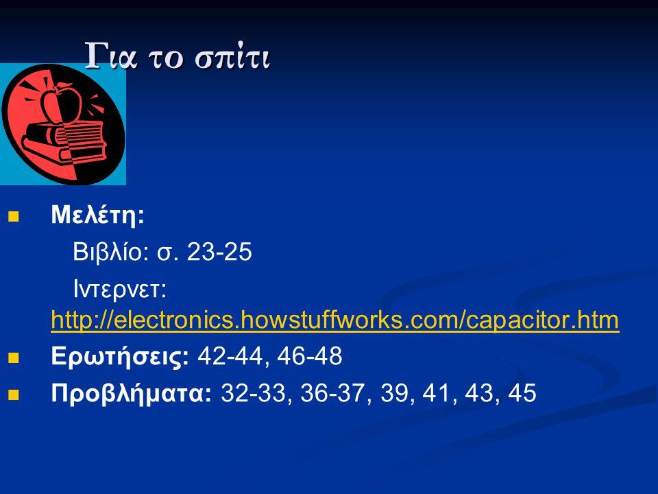  Μελέτη: Βιβλίο: σ. 23-25 Ιντερνετ: http://electronics.howstuffworks.com/capacitor.htm http://electronics.howstuffworks.com/capacitor.htm  Ερωτήσεις
