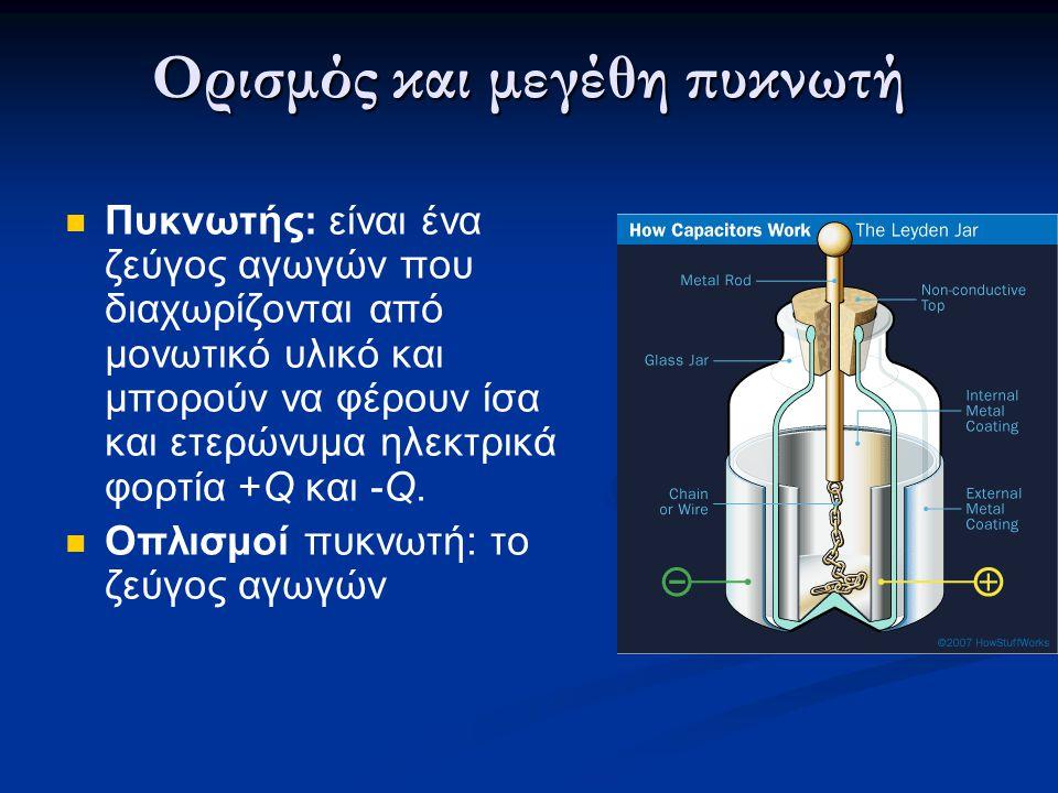 Ορισμός και μεγέθη πυκνωτή  Πυκνωτής: είναι ένα ζεύγος αγωγών που διαχωρίζονται από μονωτικό υλικό και μπορούν να φέρουν ίσα και ετερώνυμα ηλεκτρικά