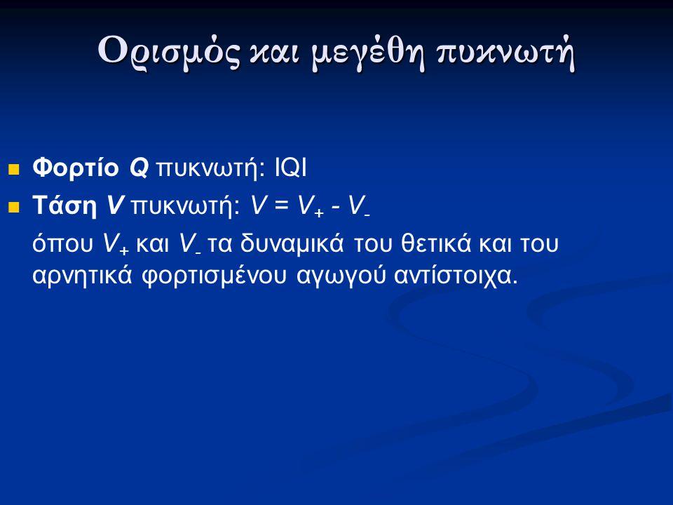 Ορισμός και μεγέθη πυκνωτή  Φορτίο Q πυκνωτή: ΙQI  Τάση V πυκνωτή: V = V + - V - όπου V + και V - τα δυναμικά του θετικά και του αρνητικά φορτισμένο