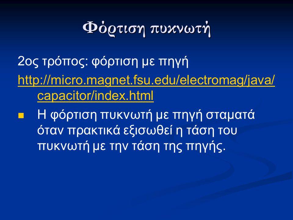 Φόρτιση πυκνωτή 2ος τρόπος: φόρτιση με πηγή http://micro.magnet.fsu.edu/electromag/java/ capacitor/index.html  Η φόρτιση πυκνωτή με πηγή σταματά όταν