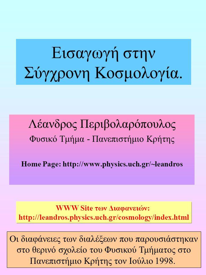 1 Εισαγωγή στην Σύγχρονη Κοσμολογία. Λέανδρος Περιβολαρόπουλος Φυσικό Τμήμα - Πανεπιστήμιο Κρήτης Home Page: http://www.physics.uch.gr/~leandros WWW S