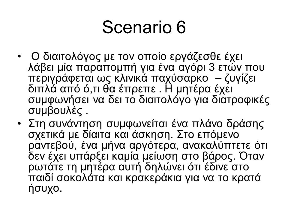 Scenario 6 • Ο διαιτολόγος με τον οποίο εργάζεσθε έχει λάβει μία παραπομπή για ένα αγόρι 3 ετών που περιγράφεται ως κλινικά παχύσαρκο – ζυγίζει διπλά