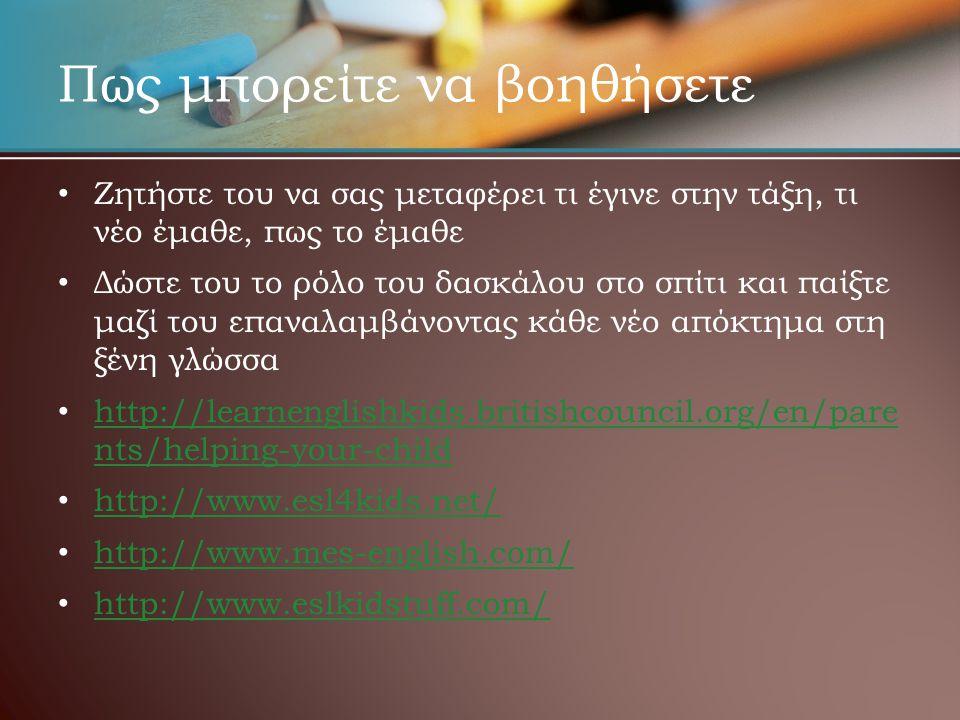 Πως μπορείτε να βοηθήσετε • • Ζητήστε του να σας μεταφέρει τι έγινε στην τάξη, τι νέο έμαθε, πως το έμαθε • • Δώστε του το ρόλο του δασκάλου στο σπίτι και παίξτε μαζί του επαναλαμβάνοντας κάθε νέο απόκτημα στη ξένη γλώσσα • • http://learnenglishkids.britishcouncil.org/en/pare nts/helping-your-child http://learnenglishkids.britishcouncil.org/en/pare nts/helping-your-child • • http://www.esl4kids.net/ http://www.esl4kids.net/ • • http://www.mes-english.com/ http://www.mes-english.com/ • • http://www.eslkidstuff.com/ http://www.eslkidstuff.com/
