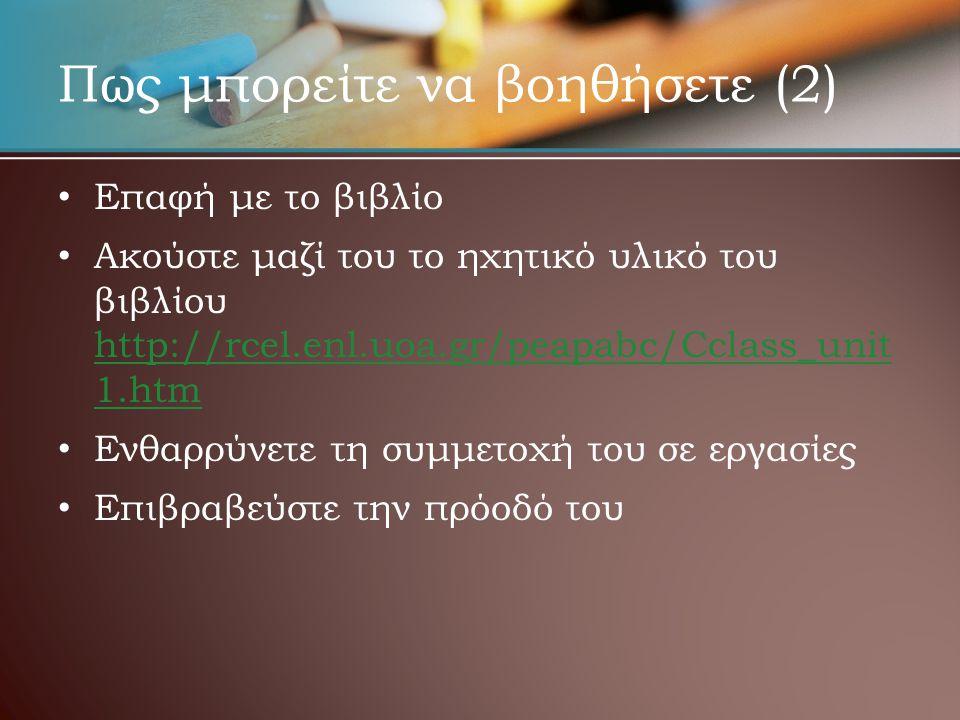 Πως μπορείτε να βοηθήσετε (2) • • Επαφή με το βιβλίο • • Ακούστε μαζί του το ηχητικό υλικό του βιβλίου http://rcel.enl.uoa.gr/peapabc/Cclass_unit 1.htm http://rcel.enl.uoa.gr/peapabc/Cclass_unit 1.htm • • Ενθαρρύνετε τη συμμετοχή του σε εργασίες • • Επιβραβεύστε την πρόοδό του