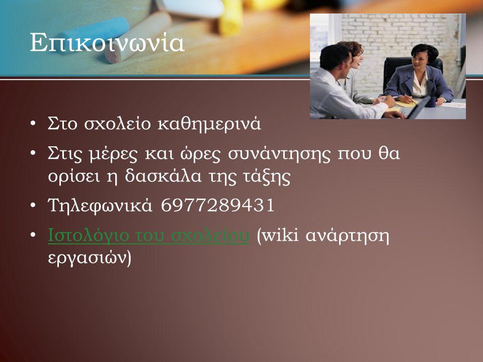 Επικοινωνία • • Στο σχολείο καθημερινά • • Στις μέρες και ώρες συνάντησης που θα ορίσει η δασκάλα της τάξης • • Τηλεφωνικά 6977289431 • • Ιστολόγιο του σχολείου (wiki ανάρτηση εργασιών) Ιστολόγιο του σχολείου