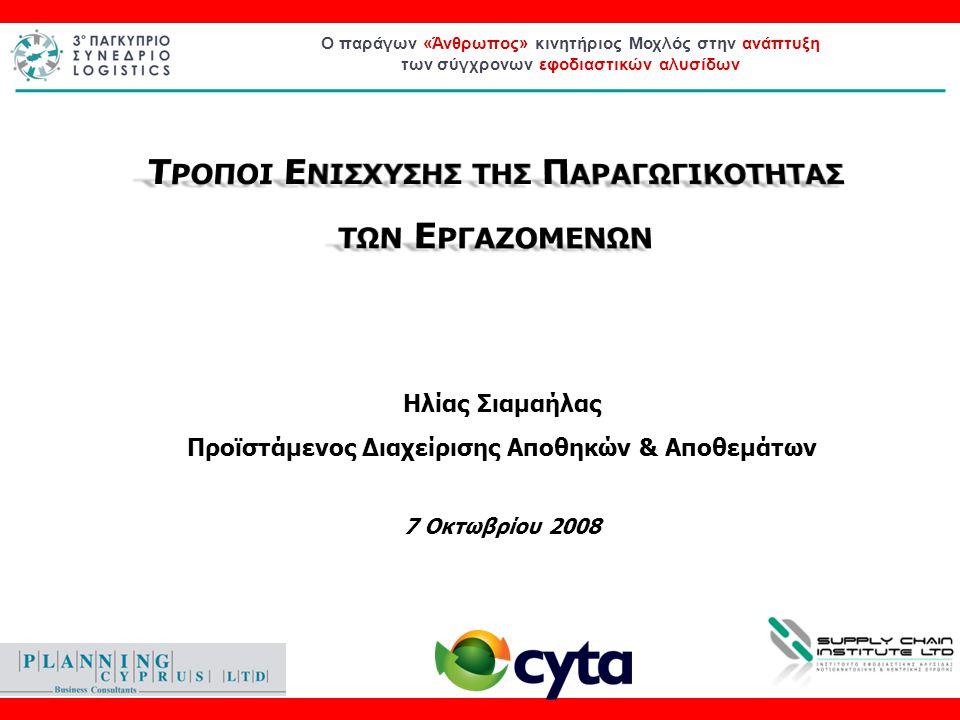 Ο παράγων «Άνθρωπος» κινητήριος Μοχλός στην ανάπτυξη των σύγχρονων εφοδιαστικών αλυσίδων Ηλίας Σιαμαήλας Προϊστάμενος Διαχείρισης Αποθηκών & Αποθεμάτων 7 Οκτωβρίου 2008
