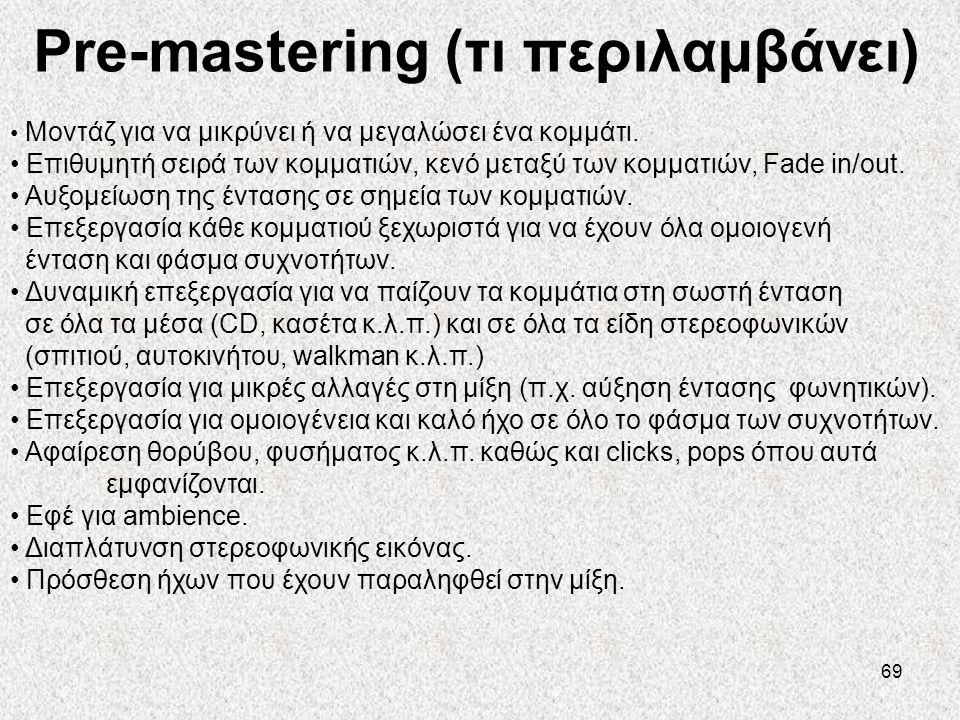 69 Pre-mastering (τι περιλαμβάνει) • Μοντάζ για να μικρύνει ή να μεγαλώσει ένα κομμάτι. • Επιθυμητή σειρά των κομματιών, κενό μεταξύ των κομματιών, Fa