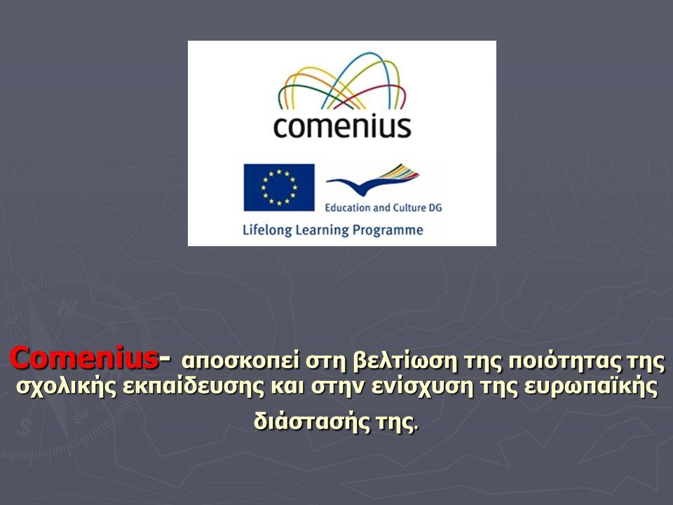 Comenius- αποσκοπεί στη βελτίωση της ποιότητας της σχολικής εκπαίδευσης και στην ενίσχυση της ευρωπαϊκής διάστασής της.