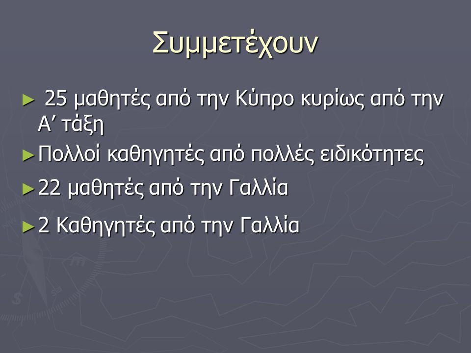 Συμμετέχουν ► 25 μαθητές από την Κύπρο κυρίως από την Α' τάξη ► Πολλοί καθηγητές από πολλές ειδικότητες ► 22 μαθητές από την Γαλλία ► 2 Καθηγητές από