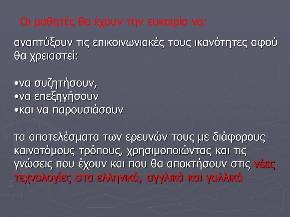 αναπτύξουν τις επικοινωνιακές τους ικανότητες αφού θα χρειαστεί: •να συζητήσουν, •να επεξηγήσουν •και να παρουσιάσουν τα αποτελέσματα των ερευνών τους με διάφορους καινοτόμους τρόπους, χρησιμοποιώντας και τις γνώσεις που έχουν και που θα αποκτήσουν στις νέες τεχνολογίες στα ελληνικά, αγγλικά και γαλλικά Οι μαθητές θα έχουν την ευκαιρία να: