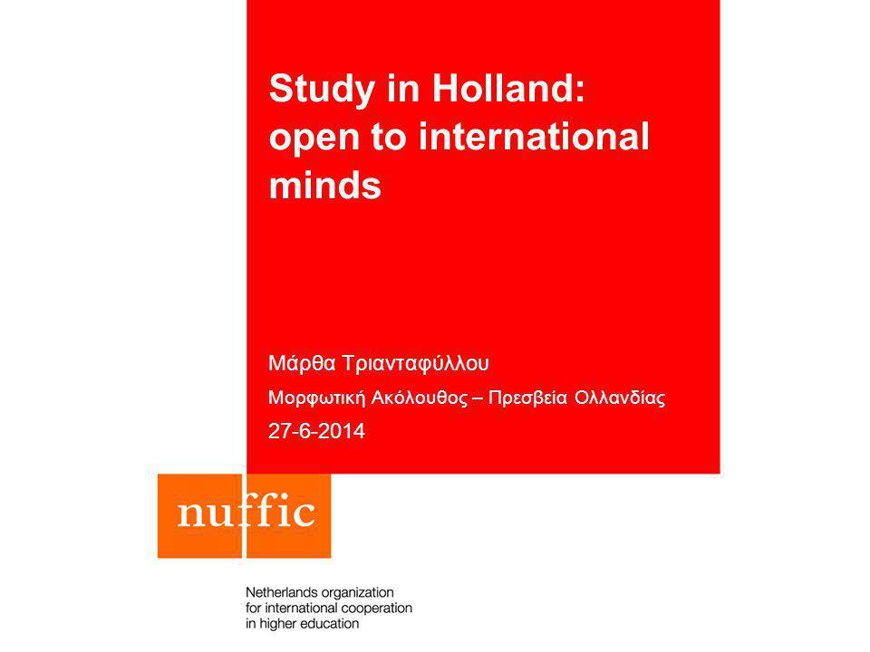 Study in Holland: open to international minds Μάρθα Τριανταφύλλου Μορφωτική Ακόλουθος – Πρεσβεία Ολλανδίας 27-6-2014