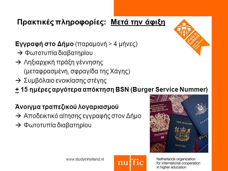 Πρακτικές πληροφορίες: Μετά την άφιξη Εγγραφή στο Δήμο (παραμονή > 4 μήνες)  Φωτοτυπία διαβατηρίου  Ληξιαρχική πράξη γέννησης (μεταφρασμένη, σφραγίδα της Χάγης)  Συμβόλαιο ενοικίασης στέγης + 15 ημέρες αργότερα απόκτηση BSN (Burger Service Nummer) Άνοιγμα τραπεζικού λογαριασμού  Αποδεικτικό αίτησης εγγραφής στον Δήμο  Φωτοτυπία διαβατηρίου www.studyinholland.nl