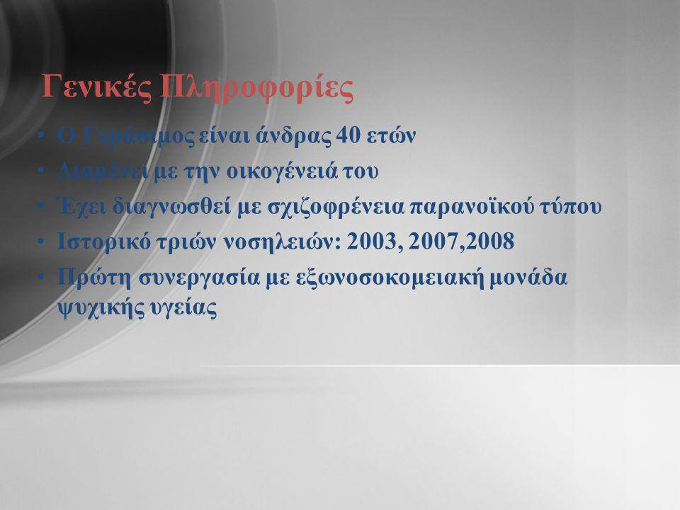 Γενικές Πληροφορίες •Ο Γεράσιμος είναι άνδρας 40 ετών •Διαμένει με την οικογένειά του •Έχει διαγνωσθεί με σχιζοφρένεια παρανοϊκού τύπου •Ιστορικό τριών νοσηλειών: 2003, 2007,2008 •Πρώτη συνεργασία με εξωνοσοκομειακή μονάδα ψυχικής υγείας