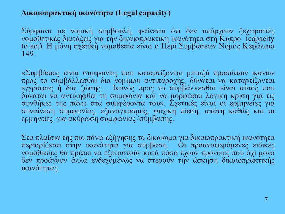 7 Δικαιοπρακτική ικανότητα (Legal capacity) Σύμφωνα με νομική συμβουλή, φαίνεται ότι δεν υπάρχουν ξεχωριστές νομοθετικές διατάξεις για την δικαιοπρακτική ικανότητα στη Κύπρο (capacity to act).