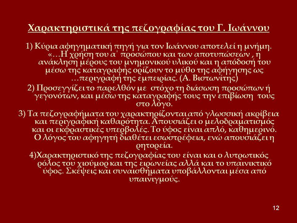 12 Χαρακτηριστικά της πεζογραφίας του Γ. Ιωάννου 1) Κύρια αφηγηματική πηγή για τον Ιωάννου αποτελεί η μνήμη. «…Η χρήση του α΄ προσώπου και των αποτυπώ