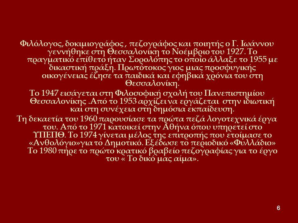 6 Φιλόλογος, δοκιμιογράφος, πεζογράφος και ποιητής ο Γ. Ιωάννου γεννήθηκε στη Θεσσαλονίκη το Νοέμβριο του 1927. Το πραγματικό επίθετο ήταν Σορολόπης τ