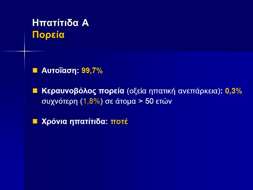  Αυτοΐαση: 99,7%  Κεραυνοβόλος πορεία (οξεία ηπατική ανεπάρκεια): 0,3% συχνότερη (1,8%) σε άτομα > 50 ετών  Χρόνια ηπατίτιδα: ποτέ Ηπατίτιδα Α Πορε