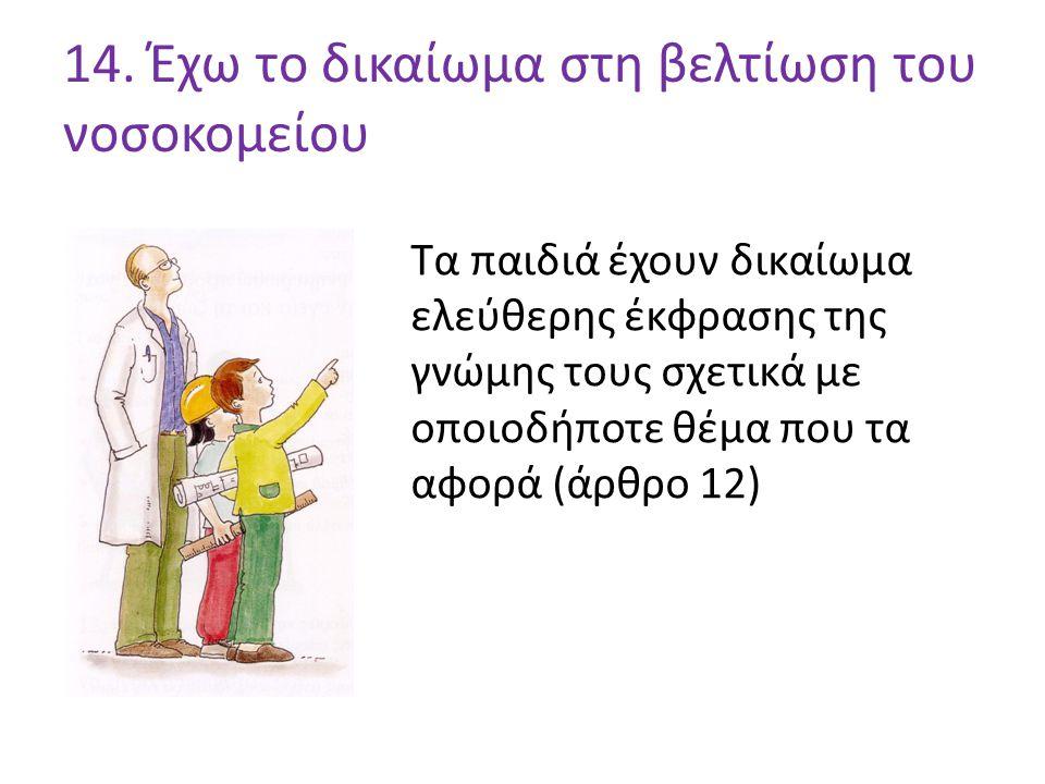 14. Έχω το δικαίωμα στη βελτίωση του νοσοκομείου Τα παιδιά έχουν δικαίωμα ελεύθερης έκφρασης της γνώμης τους σχετικά με οποιοδήποτε θέμα που τα αφορά