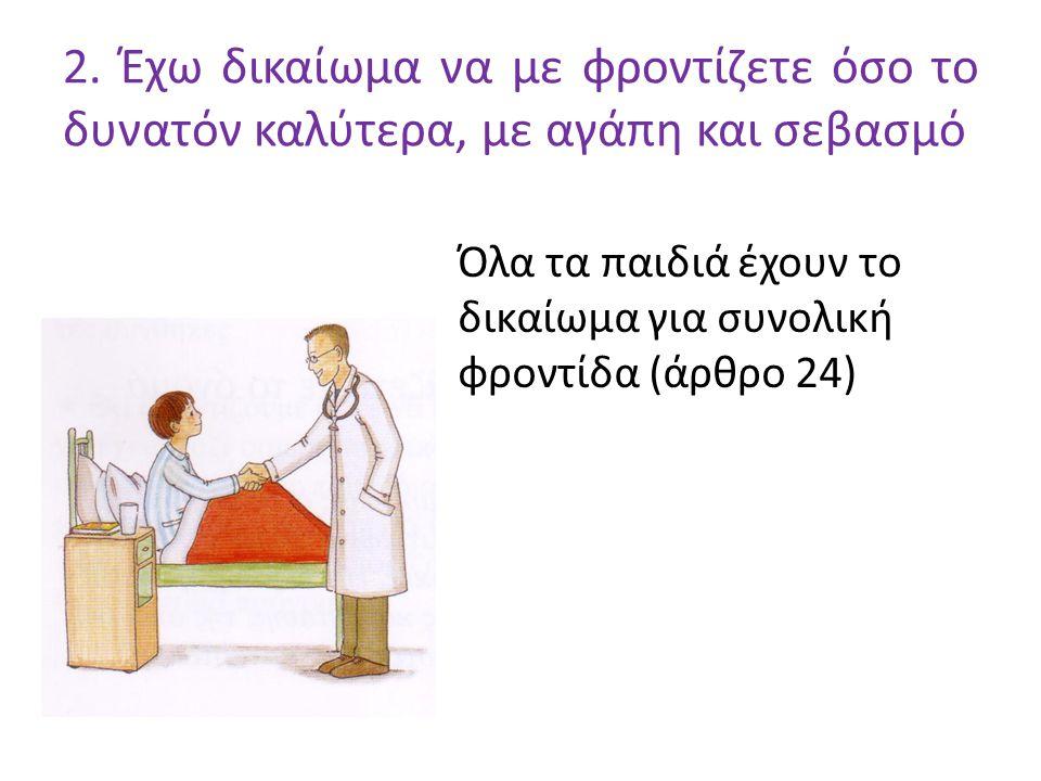 2. Έχω δικαίωμα να με φροντίζετε όσο το δυνατόν καλύτερα, με αγάπη και σεβασμό Όλα τα παιδιά έχουν το δικαίωμα για συνολική φροντίδα (άρθρο 24)