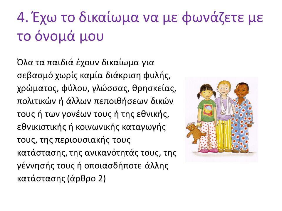 4. Έχω το δικαίωμα να με φωνάζετε με το όνομά μου Όλα τα παιδιά έχουν δικαίωμα για σεβασμό χωρίς καμία διάκριση φυλής, χρώματος, φύλου, γλώσσας, θρησκ