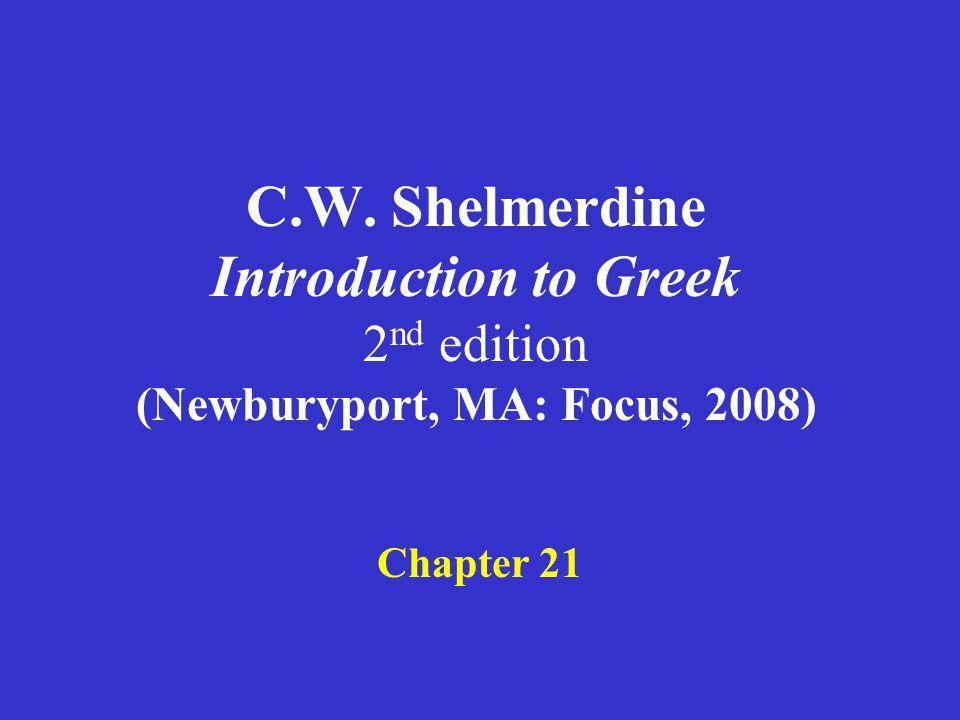 C.W. Shelmerdine Introduction to Greek 2 nd edition (Newburyport, MA: Focus, 2008) Chapter 21