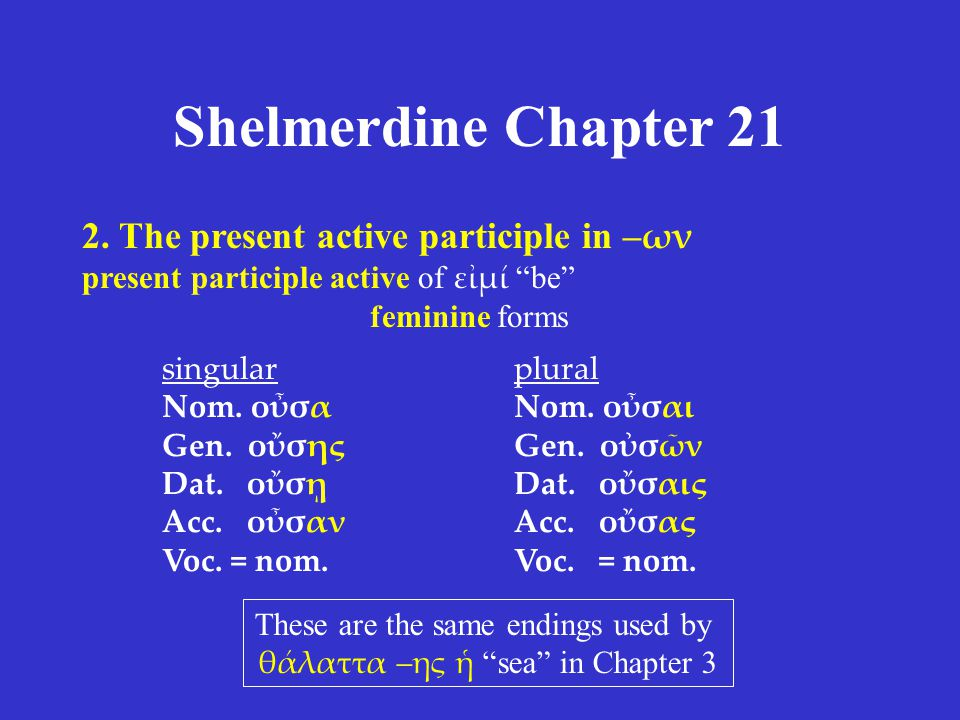 "Shelmerdine Chapter 21 2. The present active participle in – ων present participle active of εἰμί ""be"" feminine forms singular Nom. οὖσα Gen. οὔσης Da"