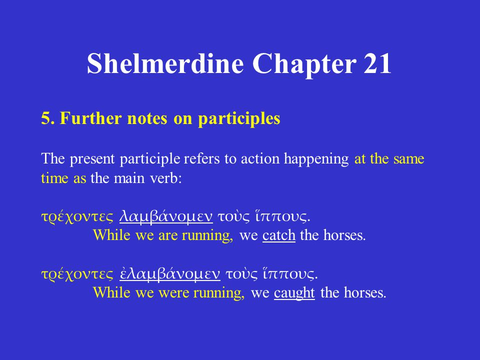 Shelmerdine Chapter 21 5. Further notes on participles The present participle refers to action happening at the same time as the main verb: τρέχοντες