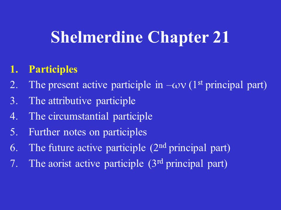 Shelmerdine Chapter 21 1.Participles 2.The present active participle in – ων (1 st principal part) 3.The attributive participle 4.The circumstantial participle 5.Further notes on participles 6.The future active participle (2 nd principal part) 7.The aorist active participle (3 rd principal part)