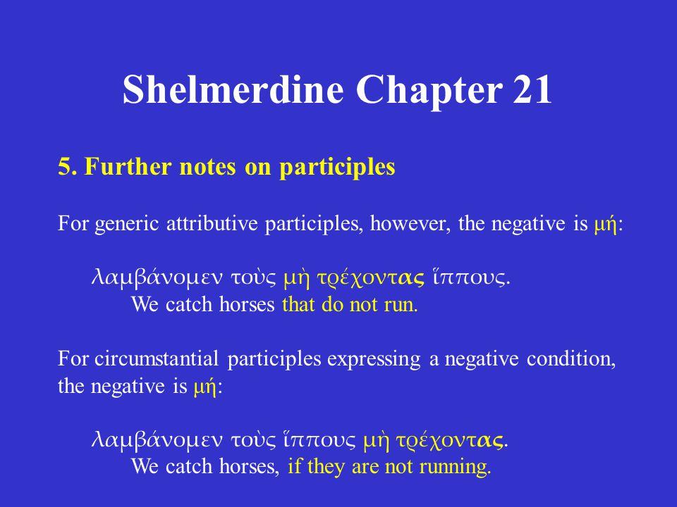 Shelmerdine Chapter 21 5. Further notes on participles For generic attributive participles, however, the negative is μή: λαμβάνομεν τοὺς μὴ τρέχοντας