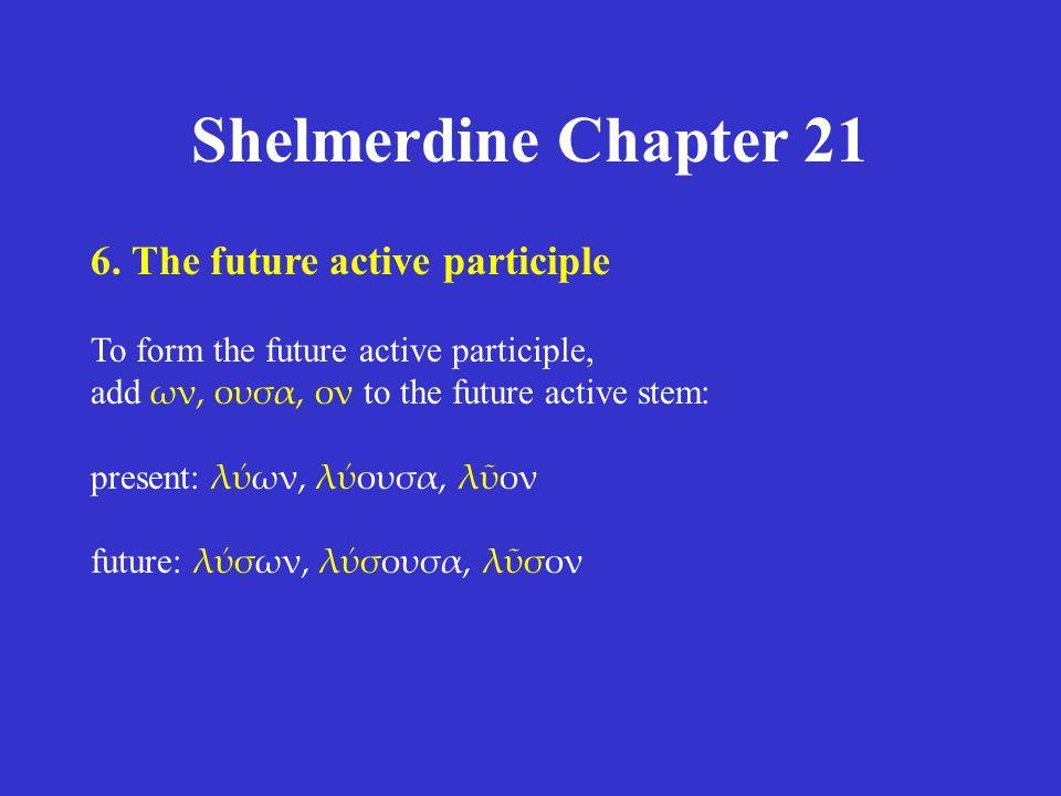 Shelmerdine Chapter 21 6. The future active participle To form the future active participle, add ων, ουσα, ον to the future active stem: present: λύων