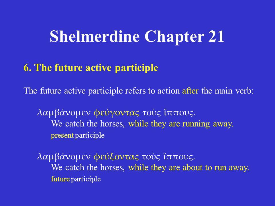 Shelmerdine Chapter 21 6. The future active participle The future active participle refers to action after the main verb: λαμβάνομεν φεύγοντας τοὺς ἵπ