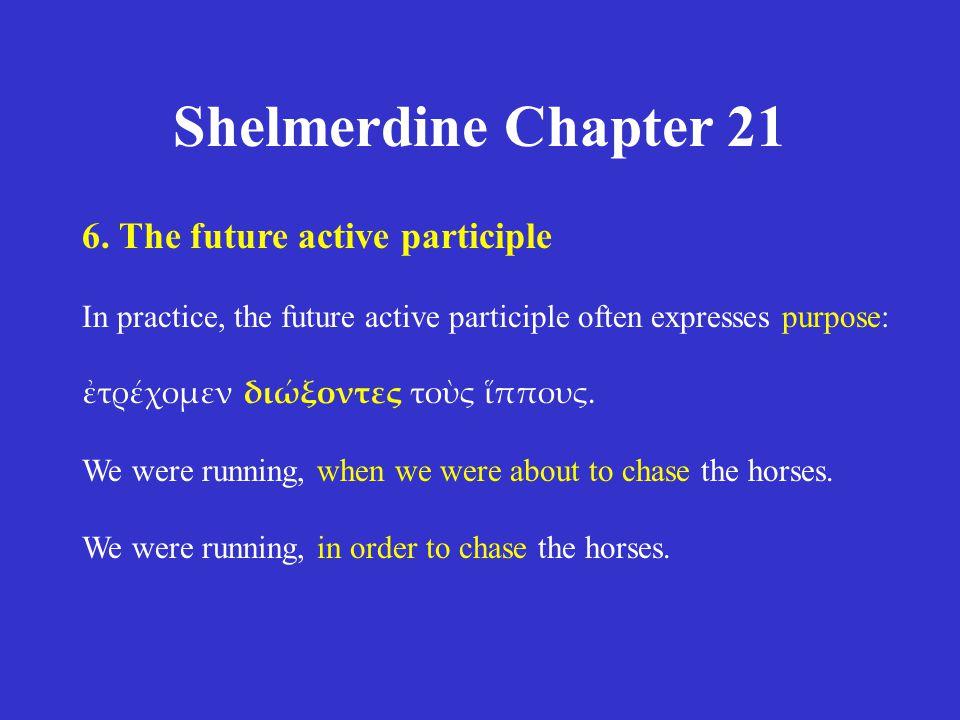 Shelmerdine Chapter 21 6. The future active participle In practice, the future active participle often expresses purpose: ἐτρέχομεν διώξοντες τοὺς ἵππ