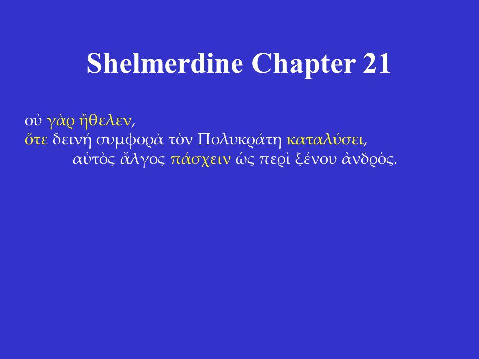 Shelmerdine Chapter 21 οὐ γὰρ ἤθελεν, ὅτε δεινή συμφορὰ τὸν Πολυκράτη καταλύσει, αὐτὸς ἄλγος πάσχειν ὡς περὶ ξένου ἀνδρὸς.