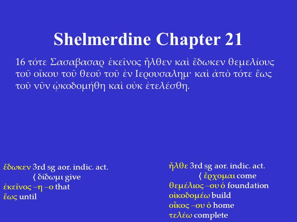 Shelmerdine Chapter 21 16 τότε Σασαβασαρ ἐκεῖνος ἦλθεν καὶ ἔδωκεν θεμελίους τοῦ οἴκου τοῦ θεοῦ τοῦ ἐν Ιερουσαλημ· καὶ ἀπὸ τότε ἕως τοῦ νῦν ᾠκοδομήθη κ