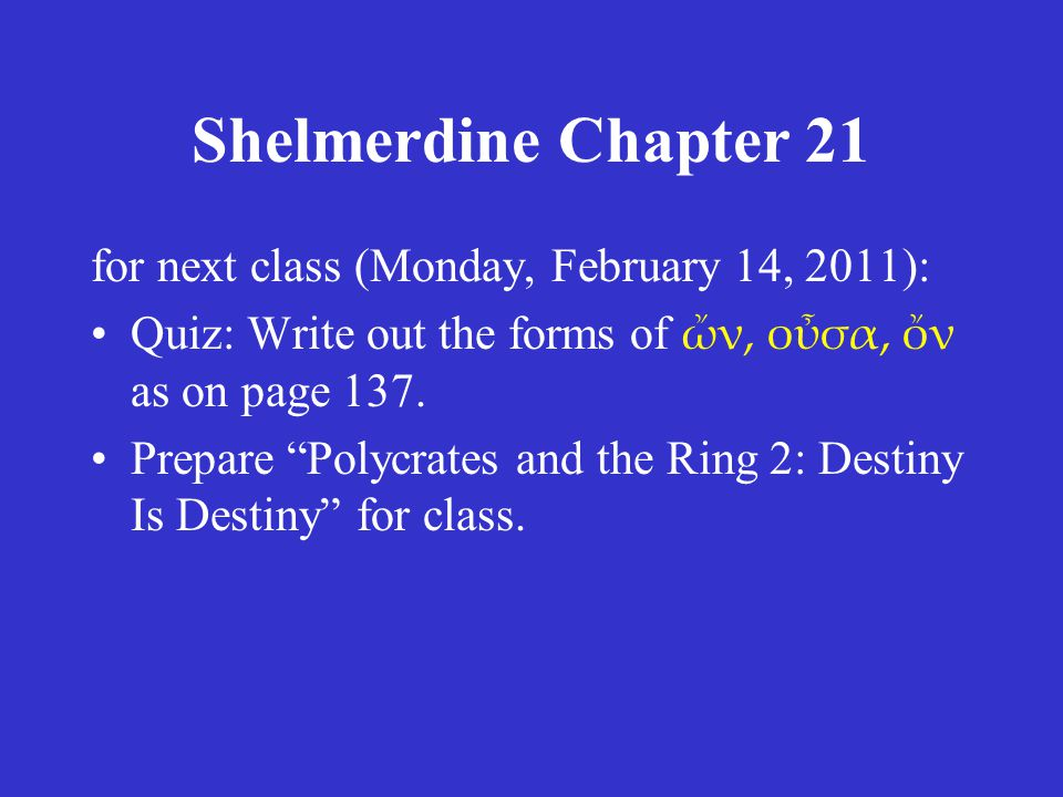 Shelmerdine Chapter 21 for next class (Monday, February 14, 2011): •Quiz: Write out the forms of ὤν, οὖσα, ὄν as on page 137.